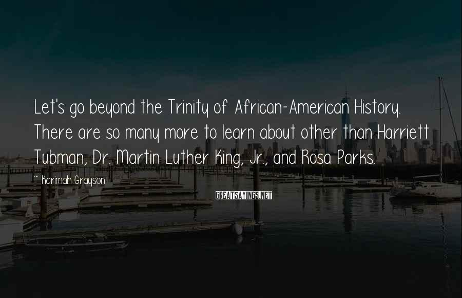 Karimah Grayson Sayings: Let's go beyond the Trinity of African-American History. There are so many more to learn