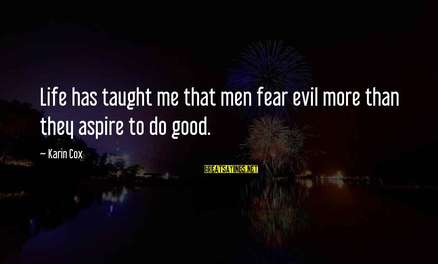 Karin Sayings By Karin Cox: Life has taught me that men fear evil more than they aspire to do good.