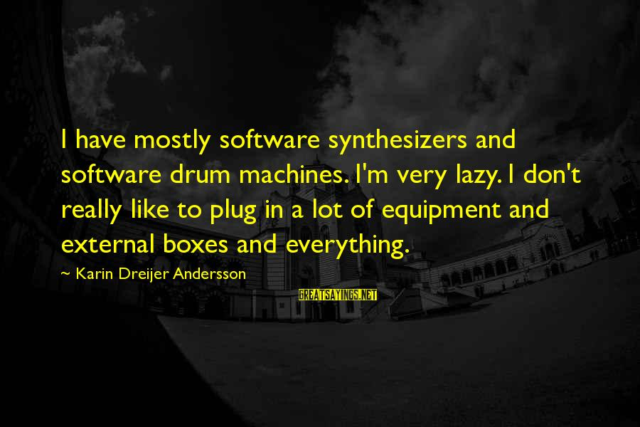 Karin Sayings By Karin Dreijer Andersson: I have mostly software synthesizers and software drum machines. I'm very lazy. I don't really