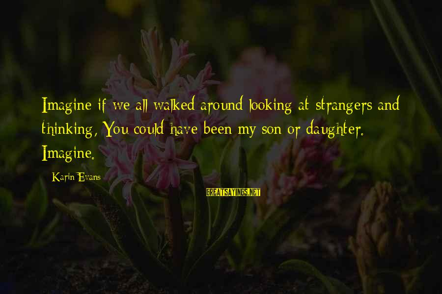 Karin Sayings By Karin Evans: Imagine if we all walked around looking at strangers and thinking, You could have been