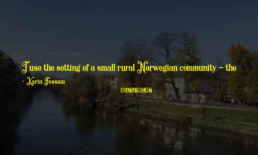 Karin Sayings By Karin Fossum: I use the setting of a small rural Norwegian community - the kind of place