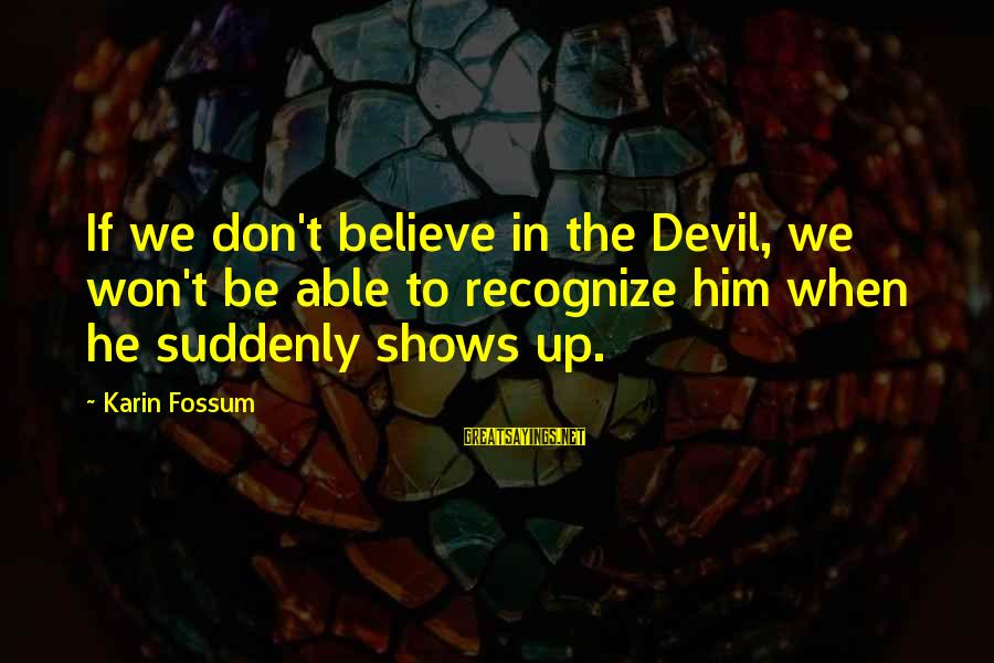 Karin Sayings By Karin Fossum: If we don't believe in the Devil, we won't be able to recognize him when