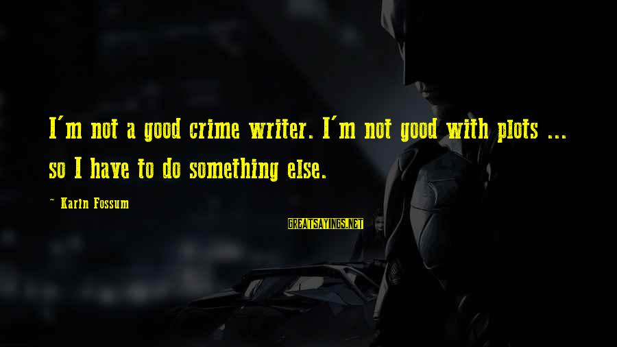 Karin Sayings By Karin Fossum: I'm not a good crime writer. I'm not good with plots ... so I have