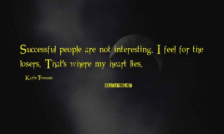 Karin Sayings By Karin Fossum: Successful people are not interesting. I feel for the losers. That's where my heart lies.