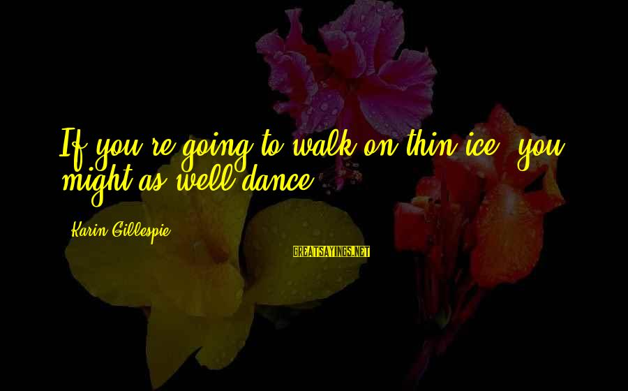 Karin Sayings By Karin Gillespie: If you're going to walk on thin ice, you might as well dance.
