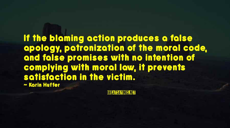 Karin Sayings By Karin Huffer: If the blaming action produces a false apology, patronization of the moral code, and false