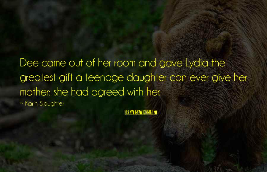 Karin Sayings By Karin Slaughter: Dee came out of her room and gave Lydia the greatest gift a teenage daughter