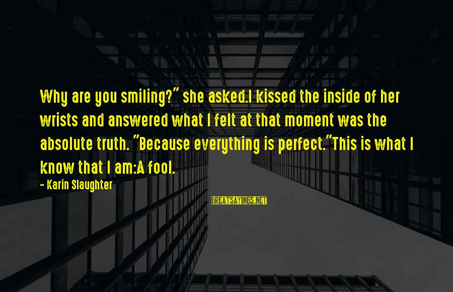 """Karin Sayings By Karin Slaughter: Why are you smiling?"""" she asked.I kissed the inside of her wrists and answered what"""