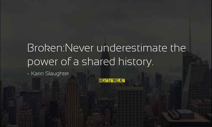 Karin Sayings By Karin Slaughter: Broken:Never underestimate the power of a shared history.