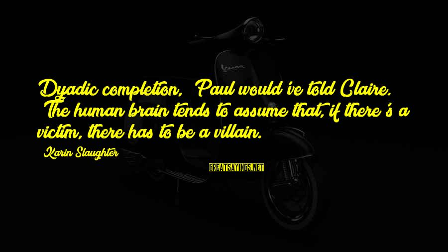"""Karin Sayings By Karin Slaughter: Dyadic completion,"""" Paul would've told Claire. """"The human brain tends to assume that, if there's"""