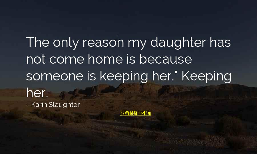 """Karin Sayings By Karin Slaughter: The only reason my daughter has not come home is because someone is keeping her."""""""