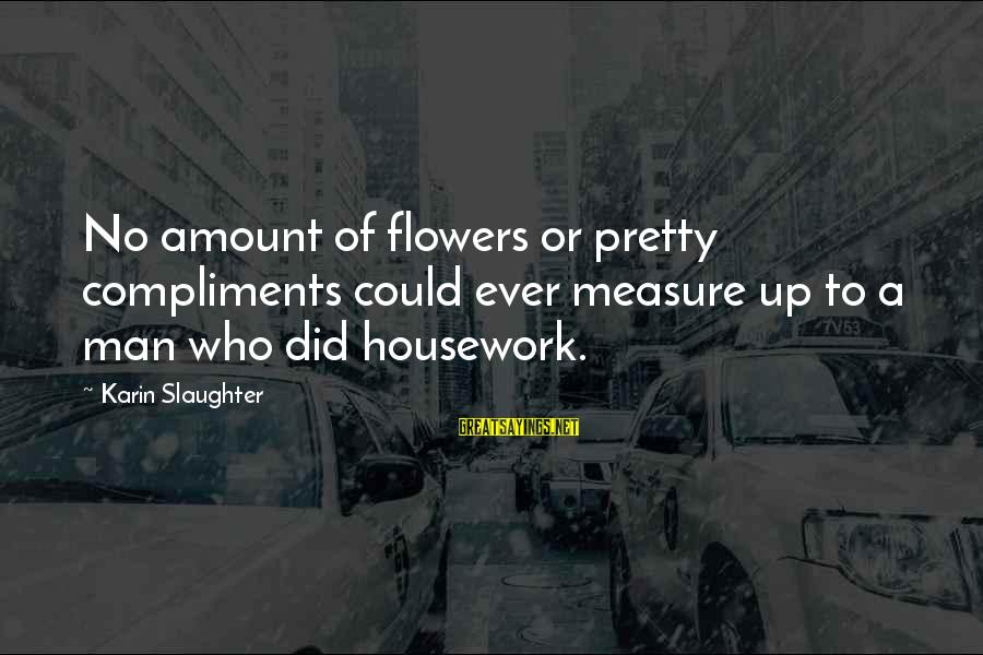 Karin Sayings By Karin Slaughter: No amount of flowers or pretty compliments could ever measure up to a man who