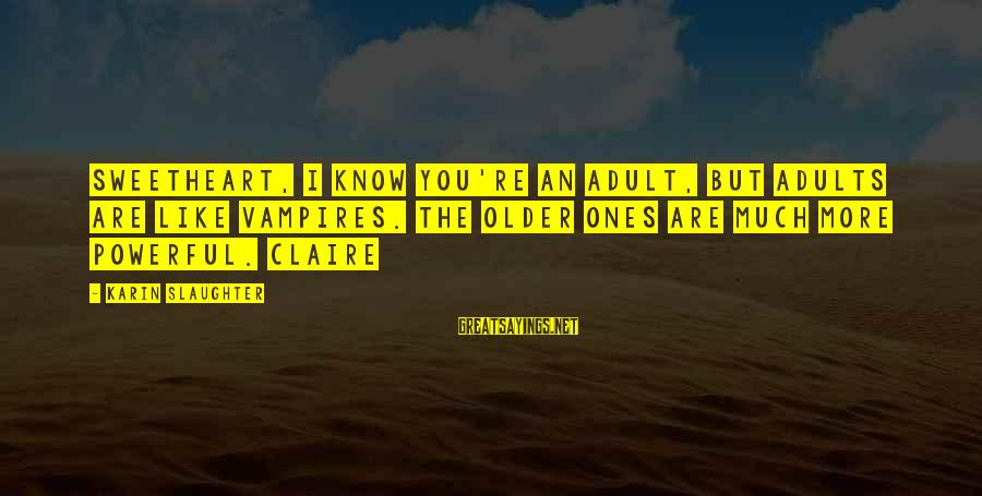 Karin Sayings By Karin Slaughter: Sweetheart, I know you're an adult, but adults are like vampires. The older ones are