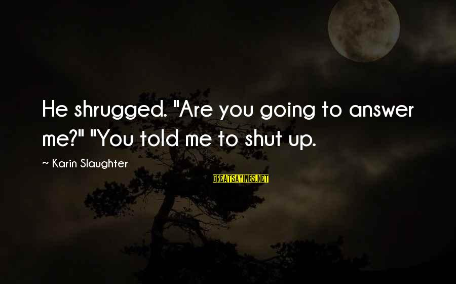 """Karin Sayings By Karin Slaughter: He shrugged. """"Are you going to answer me?"""" """"You told me to shut up."""