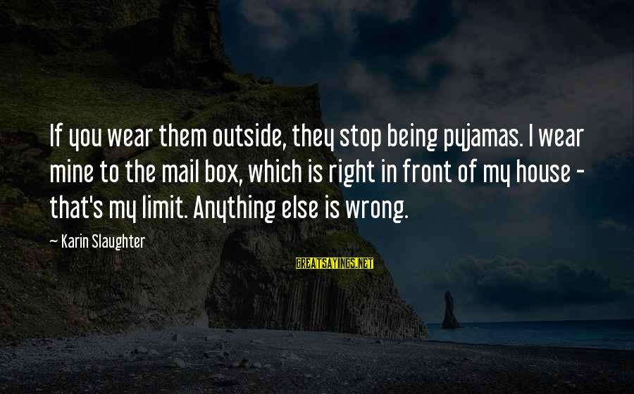Karin Sayings By Karin Slaughter: If you wear them outside, they stop being pyjamas. I wear mine to the mail