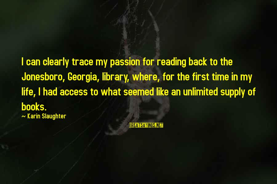 Karin Sayings By Karin Slaughter: I can clearly trace my passion for reading back to the Jonesboro, Georgia, library, where,