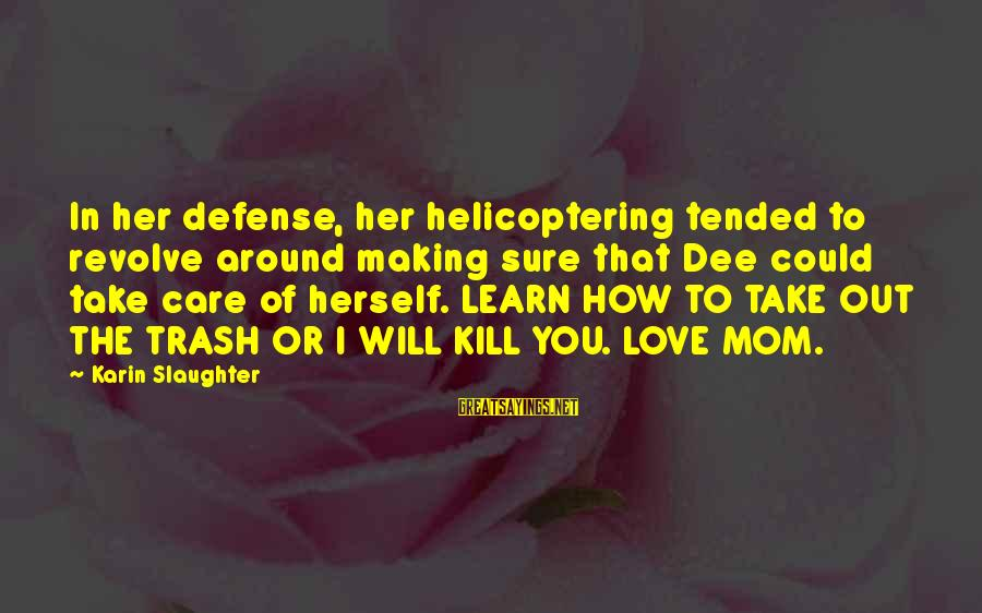 Karin Sayings By Karin Slaughter: In her defense, her helicoptering tended to revolve around making sure that Dee could take