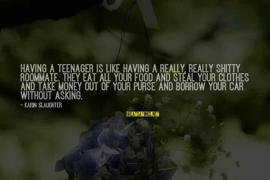 Karin Sayings By Karin Slaughter: Having a teenager is like having a really, really shitty roommate. They eat all your