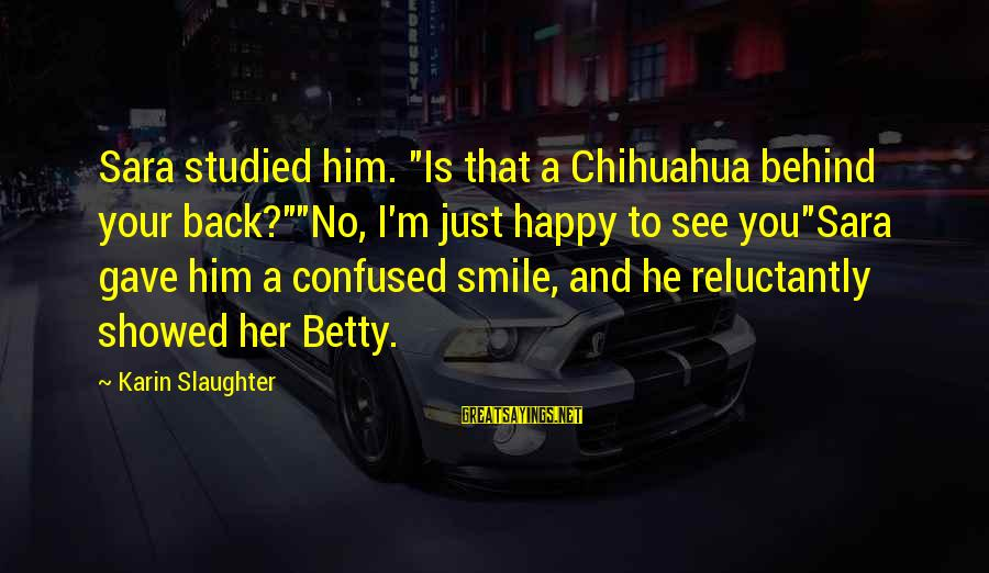 """Karin Sayings By Karin Slaughter: Sara studied him. """"Is that a Chihuahua behind your back?""""""""No, I'm just happy to see"""