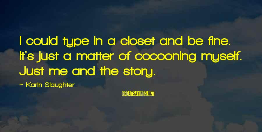 Karin Sayings By Karin Slaughter: I could type in a closet and be fine. It's just a matter of cocooning