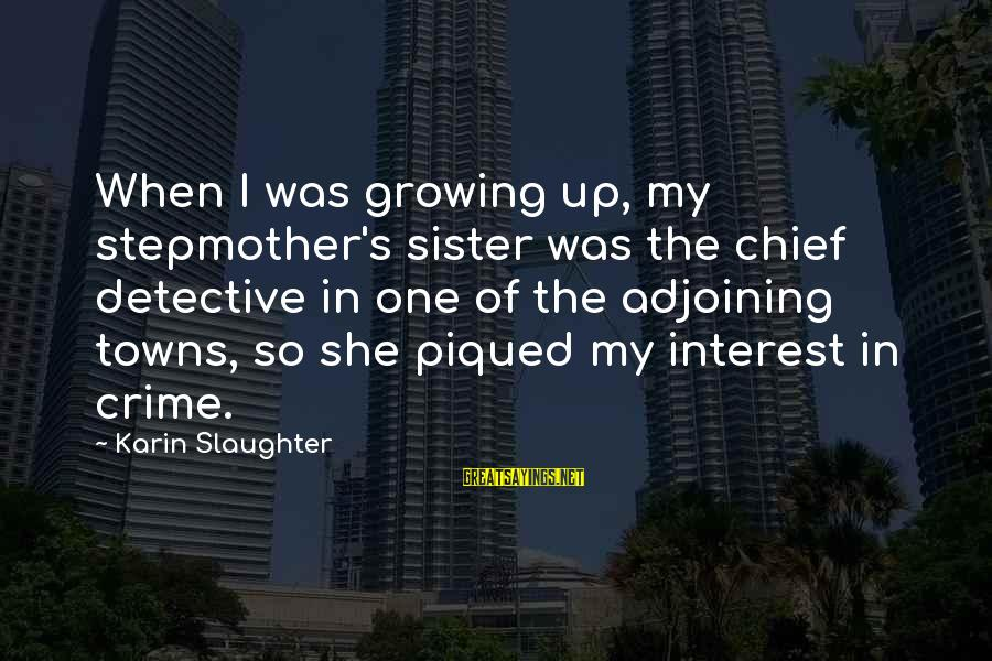 Karin Sayings By Karin Slaughter: When I was growing up, my stepmother's sister was the chief detective in one of
