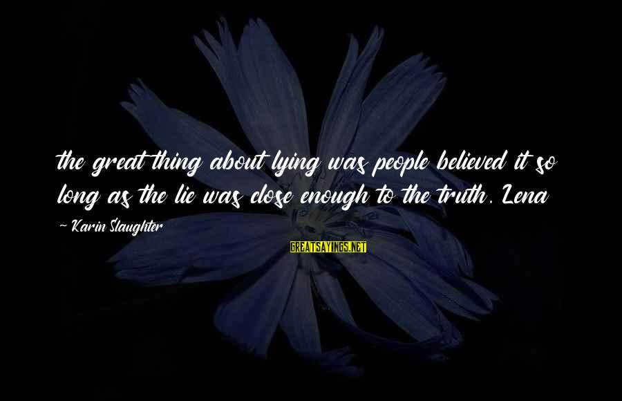 Karin Sayings By Karin Slaughter: the great thing about lying was people believed it so long as the lie was