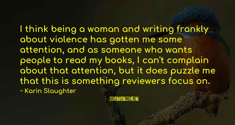 Karin Sayings By Karin Slaughter: I think being a woman and writing frankly about violence has gotten me some attention,