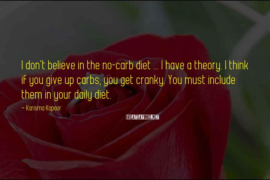Karisma Kapoor Sayings: I don't believe in the no-carb diet ... I have a theory. I think if
