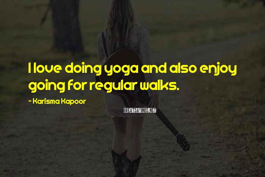 Karisma Kapoor Sayings: I love doing yoga and also enjoy going for regular walks.