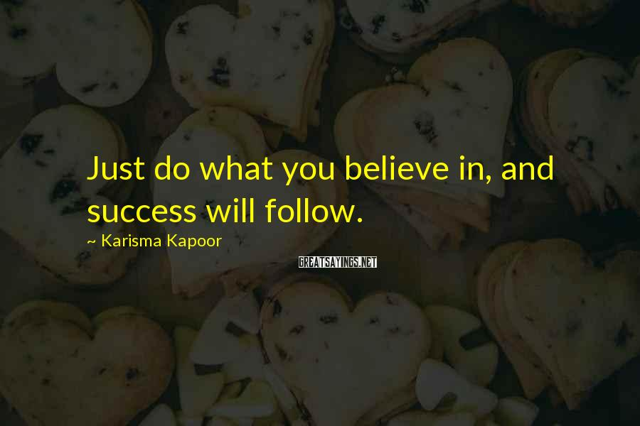 Karisma Kapoor Sayings: Just do what you believe in, and success will follow.