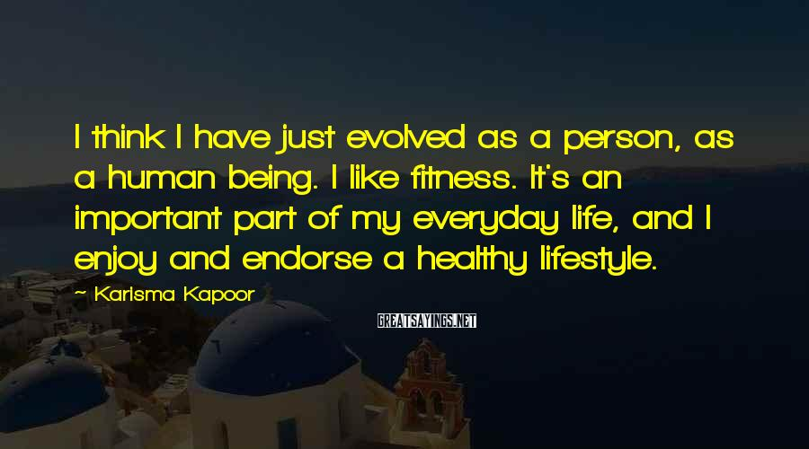 Karisma Kapoor Sayings: I think I have just evolved as a person, as a human being. I like