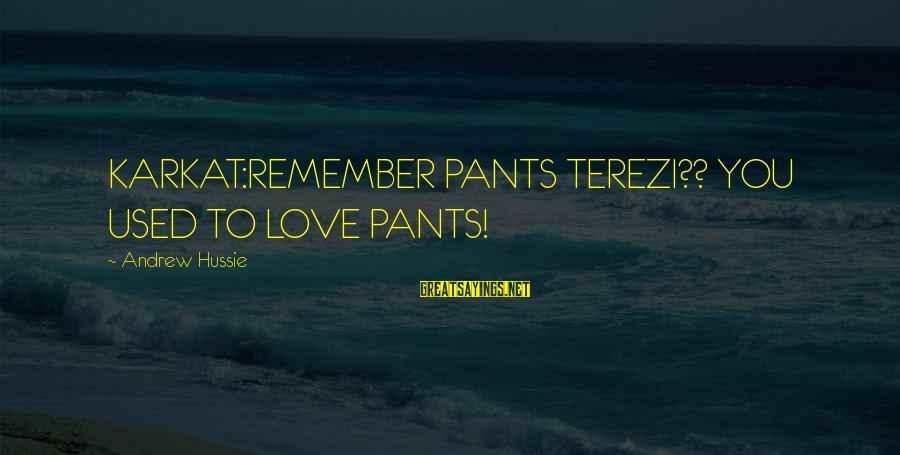 Karkat Sayings By Andrew Hussie: KARKAT:REMEMBER PANTS TEREZI?? YOU USED TO LOVE PANTS!
