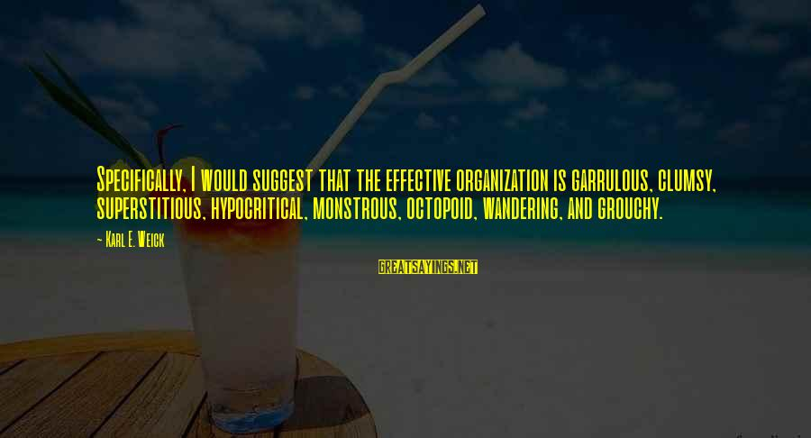 Karl E Weick Sayings By Karl E. Weick: Specifically, I would suggest that the effective organization is garrulous, clumsy, superstitious, hypocritical, monstrous, octopoid,