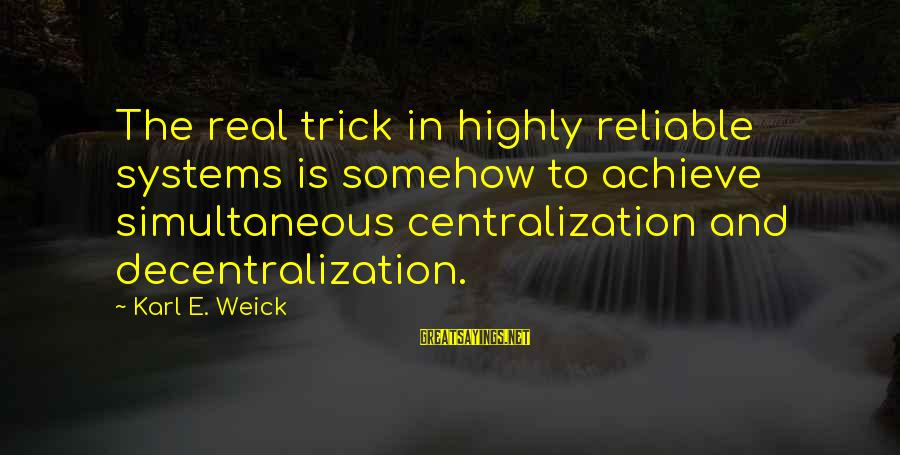 Karl E Weick Sayings By Karl E. Weick: The real trick in highly reliable systems is somehow to achieve simultaneous centralization and decentralization.