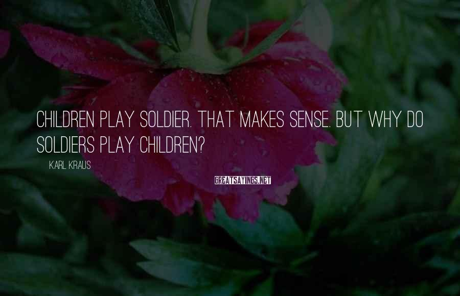 Karl Kraus Sayings: Children play soldier. That makes sense. But why do soldiers play children?