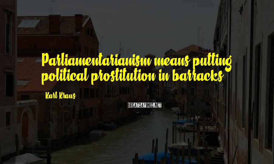 Karl Kraus Sayings: Parliamentarianism means putting political prostitution in barracks.