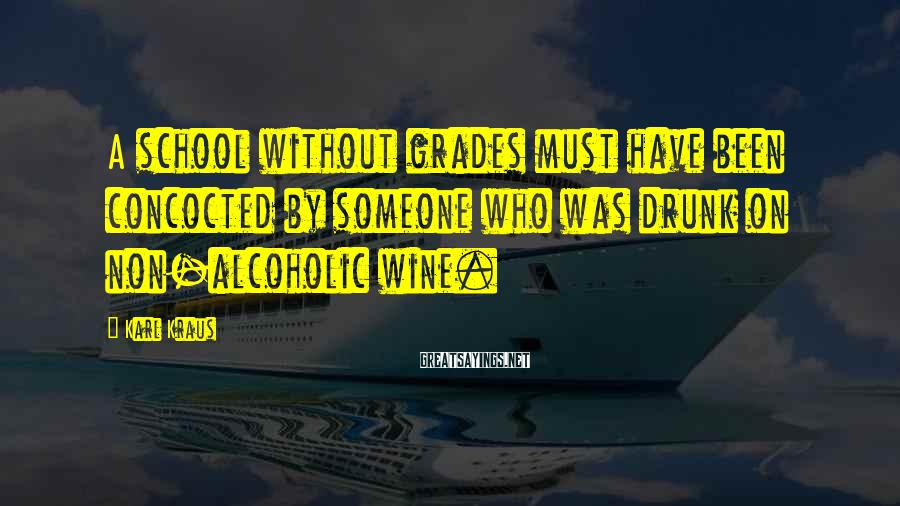 Karl Kraus Sayings: A school without grades must have been concocted by someone who was drunk on non-alcoholic