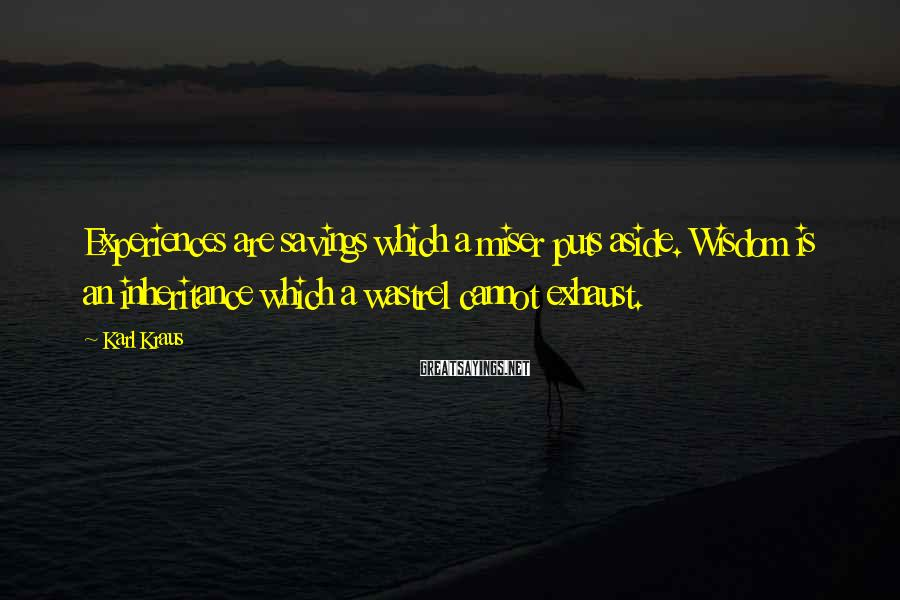 Karl Kraus Sayings: Experiences are savings which a miser puts aside. Wisdom is an inheritance which a wastrel