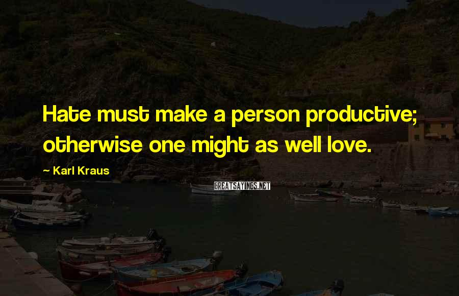 Karl Kraus Sayings: Hate must make a person productive; otherwise one might as well love.