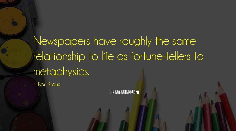 Karl Kraus Sayings: Newspapers have roughly the same relationship to life as fortune-tellers to metaphysics.