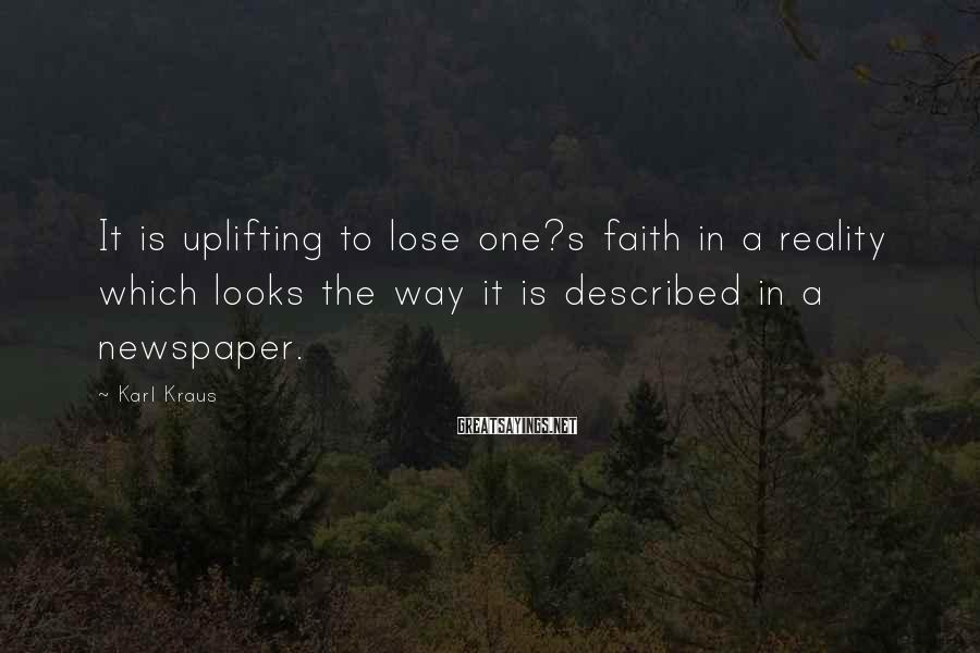Karl Kraus Sayings: It is uplifting to lose one?s faith in a reality which looks the way it