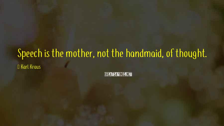 Karl Kraus Sayings: Speech is the mother, not the handmaid, of thought.