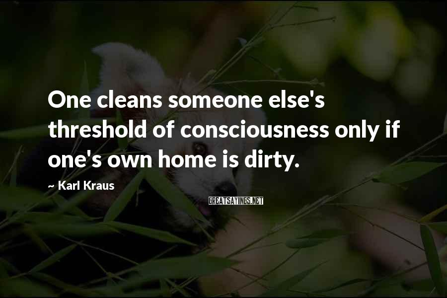Karl Kraus Sayings: One cleans someone else's threshold of consciousness only if one's own home is dirty.
