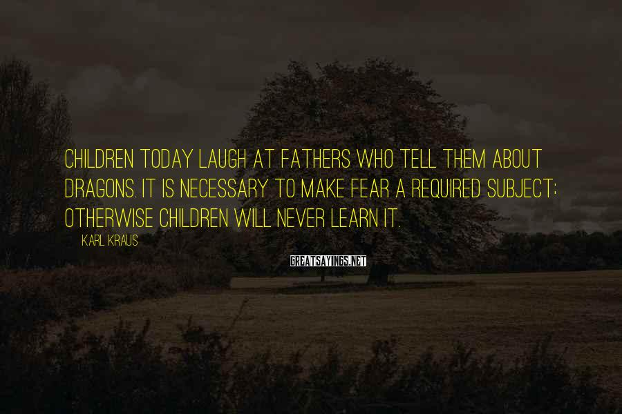 Karl Kraus Sayings: Children today laugh at fathers who tell them about dragons. It is necessary to make
