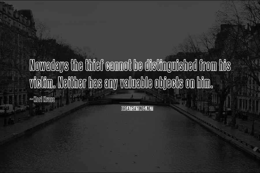 Karl Kraus Sayings: Nowadays the thief cannot be distinguished from his victim. Neither has any valuable objects on