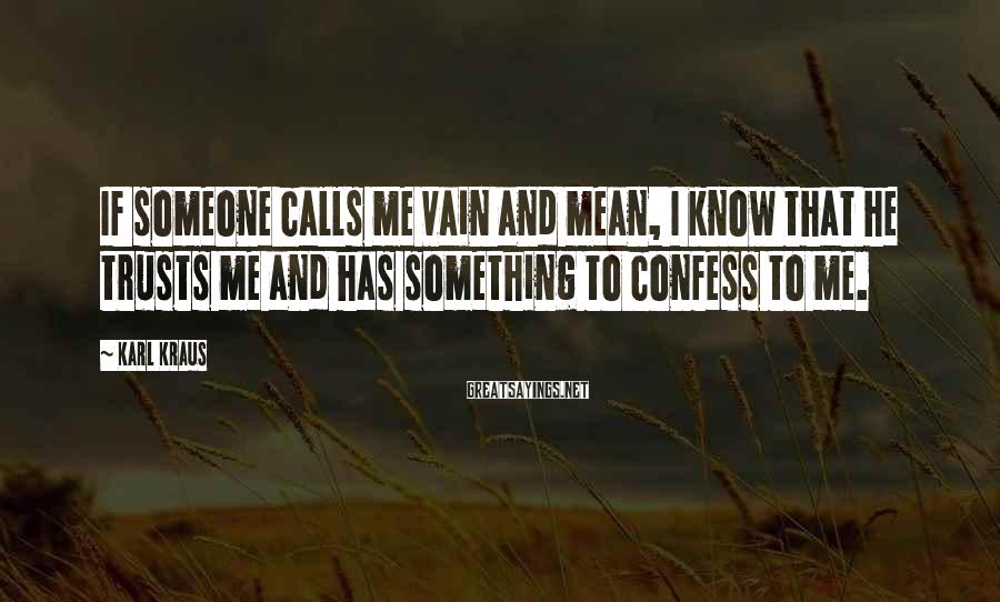 Karl Kraus Sayings: If someone calls me vain and mean, I know that he trusts me and has