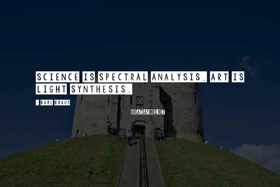 Karl Kraus Sayings: Science is spectral analysis. Art is light synthesis.
