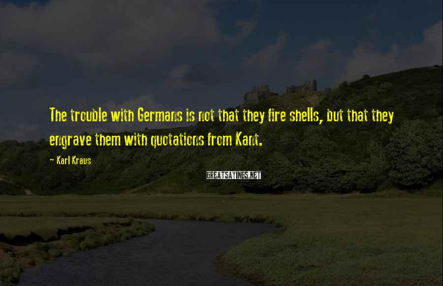 Karl Kraus Sayings: The trouble with Germans is not that they fire shells, but that they engrave them