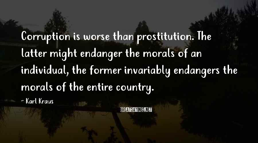 Karl Kraus Sayings: Corruption is worse than prostitution. The latter might endanger the morals of an individual, the