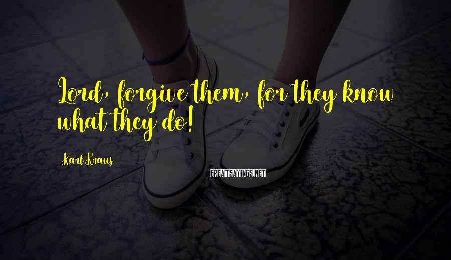 Karl Kraus Sayings: Lord, forgive them, for they know what they do!